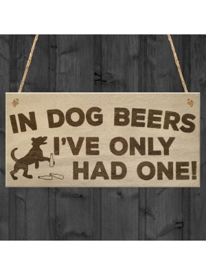 In Dog Beers I've Only Had One! Funny Pub Bar Hanging Plaque