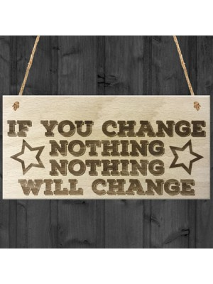 Motivational Change Nothing Wooden Hanging Plaque Gift Sign