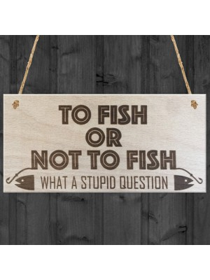 To Fish Or Not To Fish Novelty Wooden Hanging Plaque