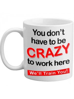You Don't Have To Be Crazy To Work Here We'll Train You Mug