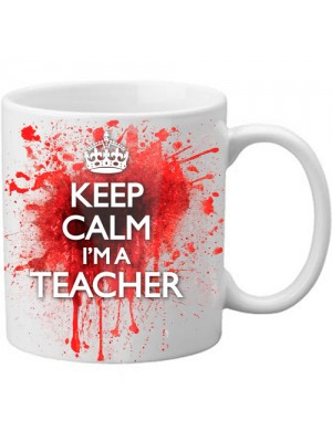 Keep Calm I'm A Teacher Novelty Blood Spatter Bloody Mug - 11oz